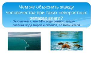 Оказывается, что 94% воды земного шара- соленая вода морей и океанов, ее пить