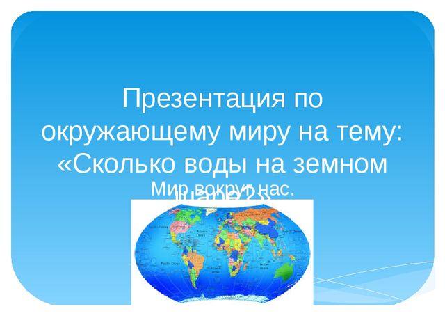 Презентация по окружающему миру на тему: «Сколько воды на земном шаре?» Мир в...