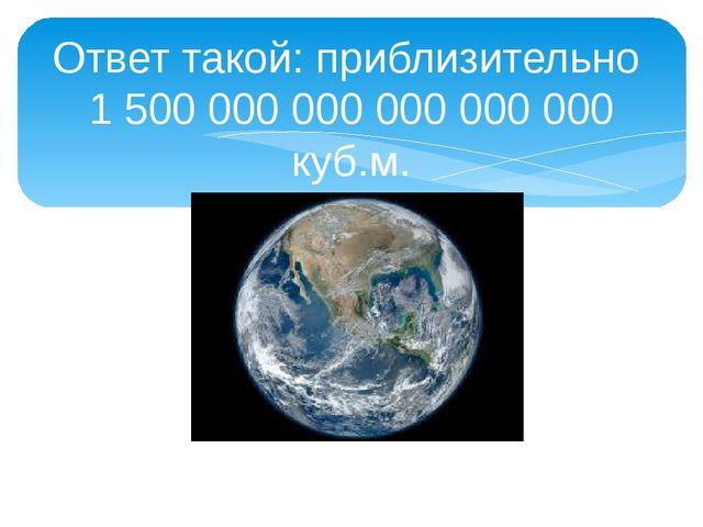 Ответ такой: приблизительно 1 500 000 000 000 000 000 куб.м.