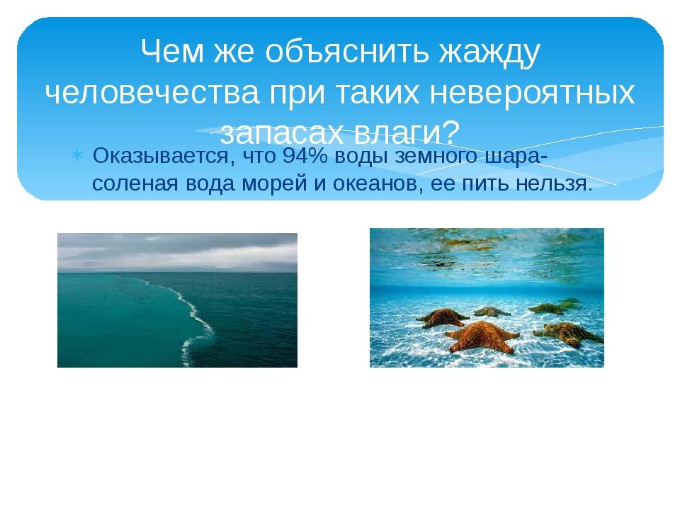Оказывается, что 94% воды земного шара- соленая вода морей и океанов, ее пить...