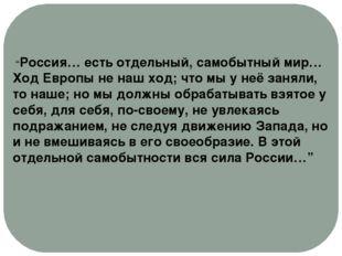 """""""Россия… есть отдельный, самобытный мир… Ход Европы не наш ход; что мы у неё"""