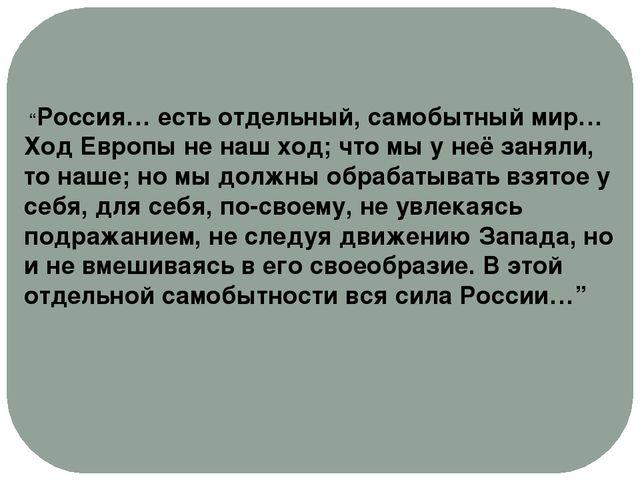 """""""Россия… есть отдельный, самобытный мир… Ход Европы не наш ход; что мы у неё..."""