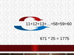 Вычислите сумму используя метод гаусса Б) 11+12+13+…+58+59+60 671 * 25 = 1775
