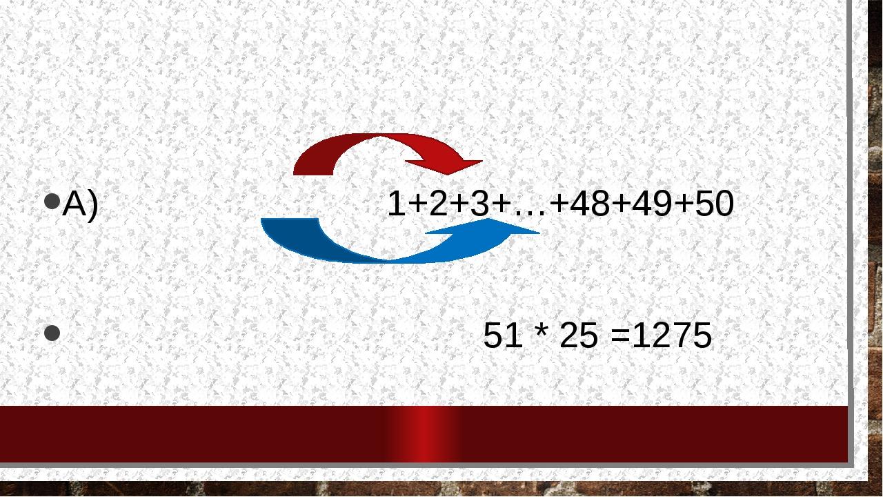 Вычислите сумму используя метод гаусса А) 1+2+3+…+48+49+50 51 * 25 =1275