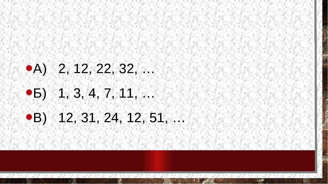 Определите правило и запишите следующее число: А) 2, 12, 22, 32, … Б) 1, 3, 4...
