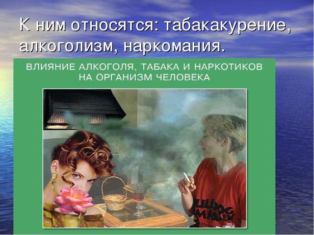 К ним относятся: табакакурение, алкоголизм, наркомания.
