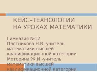 КЕЙС–ТЕХНОЛОГИИ НА УРОКАХ МАТЕМАТИКИ Гимназия №12 Плотникова Н.В.-учитель мат