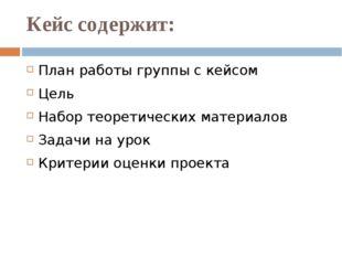 Кейс содержит: План работы группы с кейсом Цель Набор теоретических материало