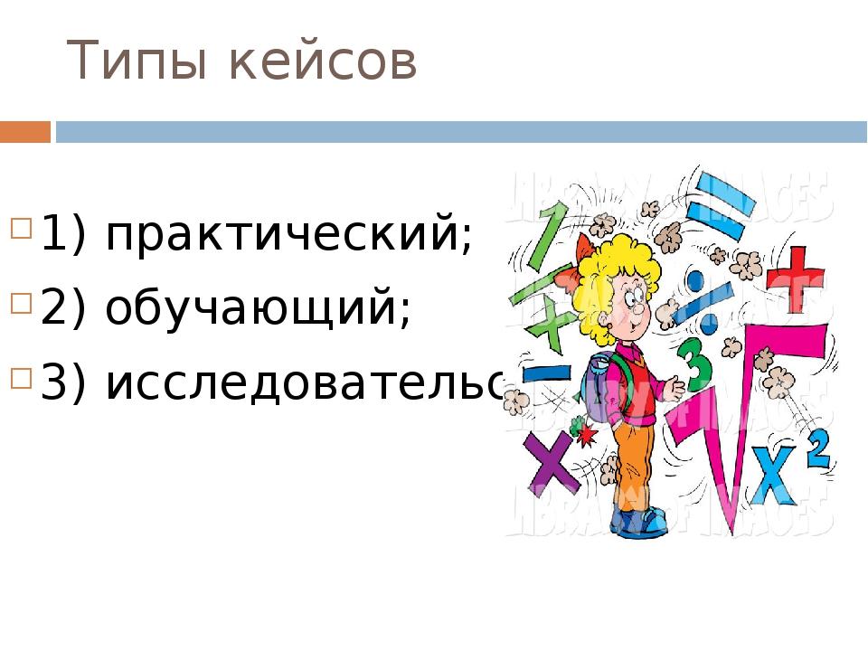 Типы кейсов 1) практический; 2) обучающий; 3) исследовательский.