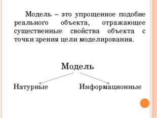 Модель – это упрощенное подобие реального объекта, отражающее существенные