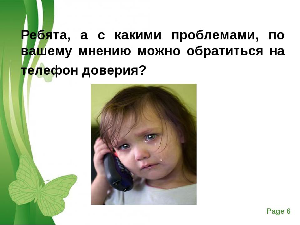 Ребята, а с какими проблемами, по вашему мнению можно обратиться на телефон...