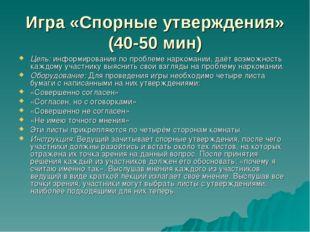 Игра «Спорные утверждения» (40-50 мин) Цель: информирование по проблеме нарко