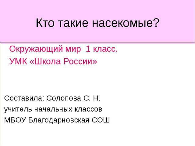 Кто такие насекомые? Окружающий мир 1 класс. УМК «Школа России» Составила: Со...