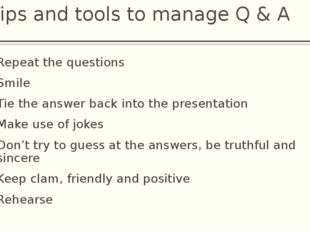 Tips and tools to manage Q & A Repeat the questions Smile Tie the answer back
