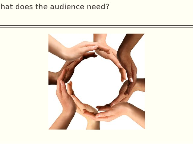 What does the audience need?