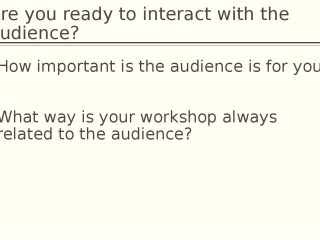 Are you ready to interact with the audience? How important is the audience is...