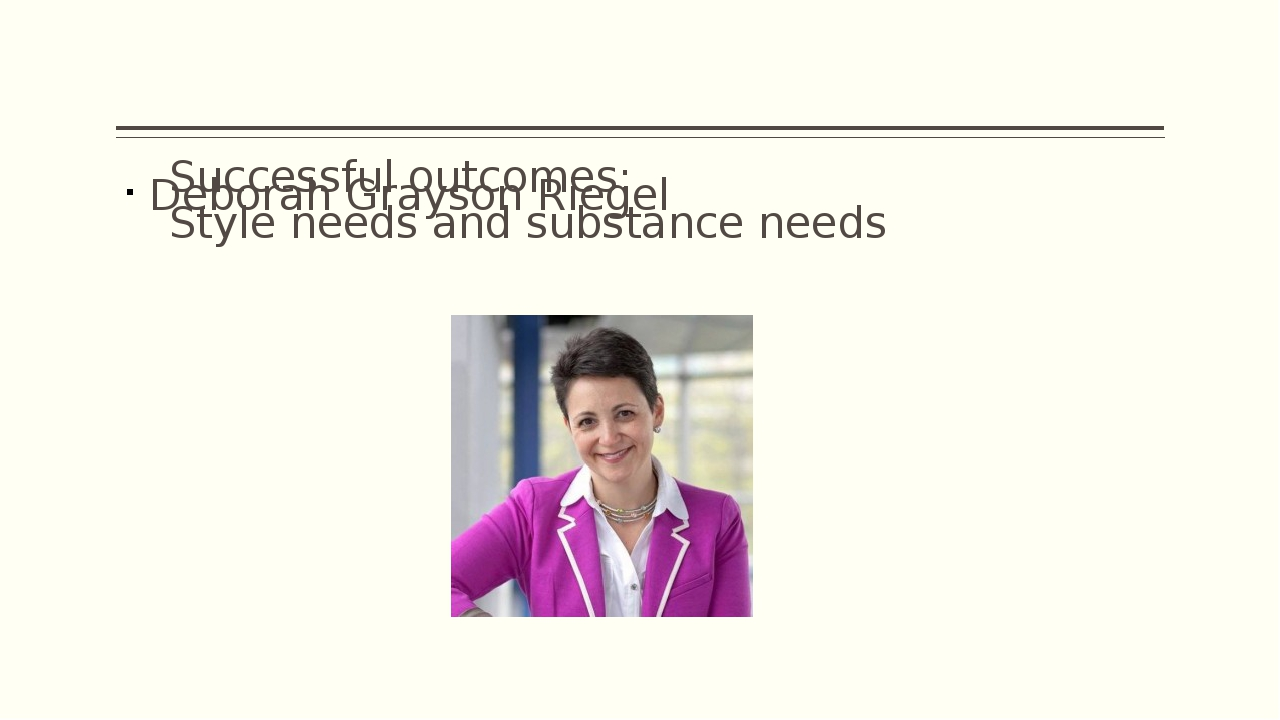 Successful outcomes: Style needs and substance needs Deborah Grayson Riegel