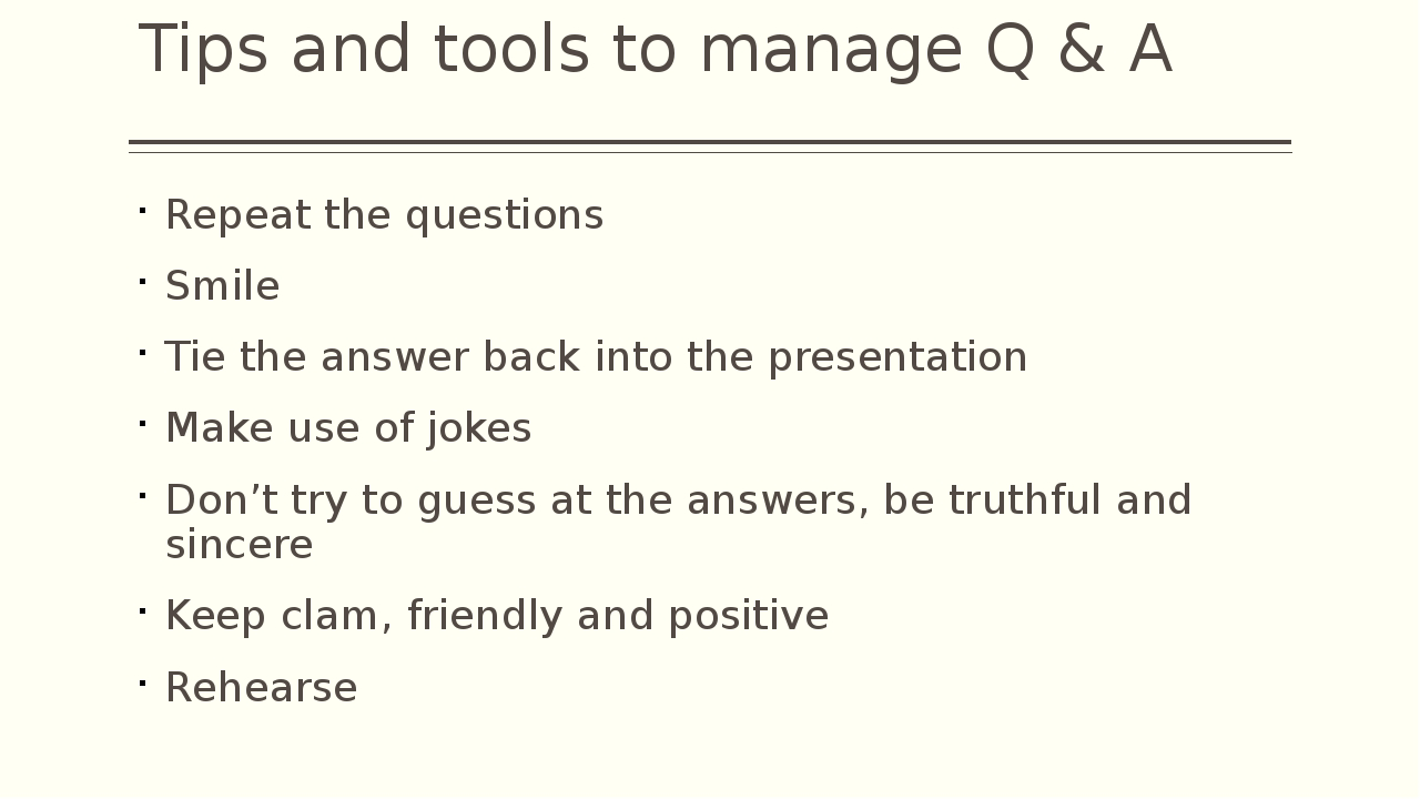 Tips and tools to manage Q & A Repeat the questions Smile Tie the answer back...