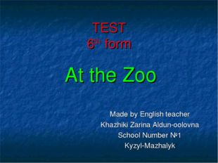 TEST 6th form At the Zoo Made by English teacher Khazhiki Zarina Aldun-oolovn