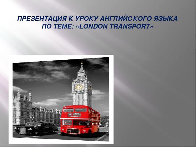 ПРЕЗЕНТАЦИЯ К УРОКУ АНГЛИЙСКОГО ЯЗЫКА ПО ТЕМЕ: «LONDON TRANSPORT»
