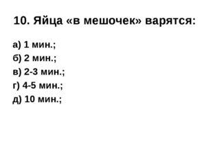 10. Яйца «в мешочек» варятся: а) 1 мин.; б) 2 мин.; в) 2-3 мин.; г) 4-5 мин.;