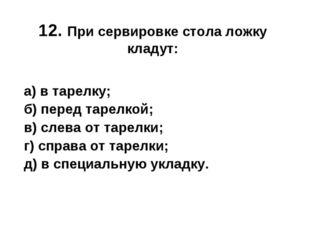 12. При сервировке стола ложку кладут: а) в тарелку; б) перед тарелкой; в) с
