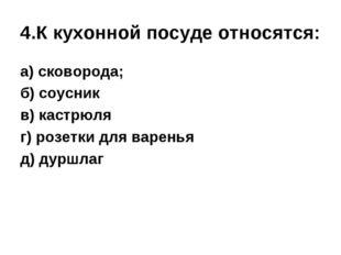 4.К кухонной посуде относятся: а) сковорода; б) соусник в) кастрюля г) розетк