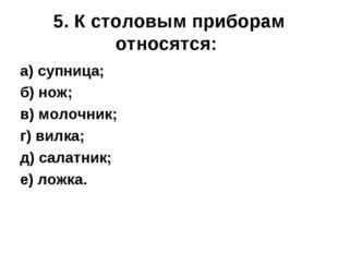 5. К столовым приборам относятся: а) супница; б) нож; в) молочник; г) вилка;