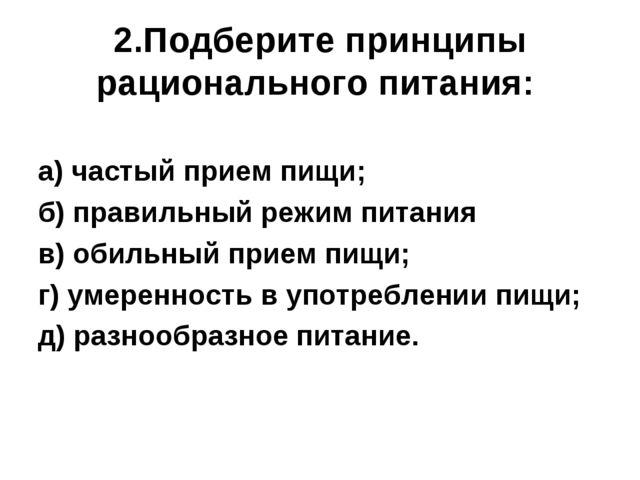 2.Подберите принципы рационального питания: а) частый прием пищи; б) правильн...
