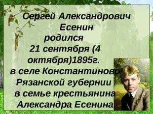 Сергей Александрович Есенин родился 21 сентября (4 октября)1895г. в селе Конс