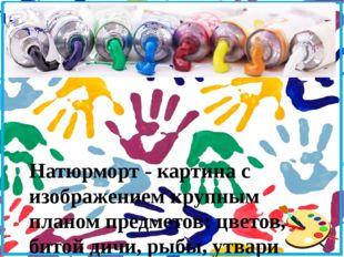 Натюрморт - картина с изображением крупным планом предметов: цветов, битой д