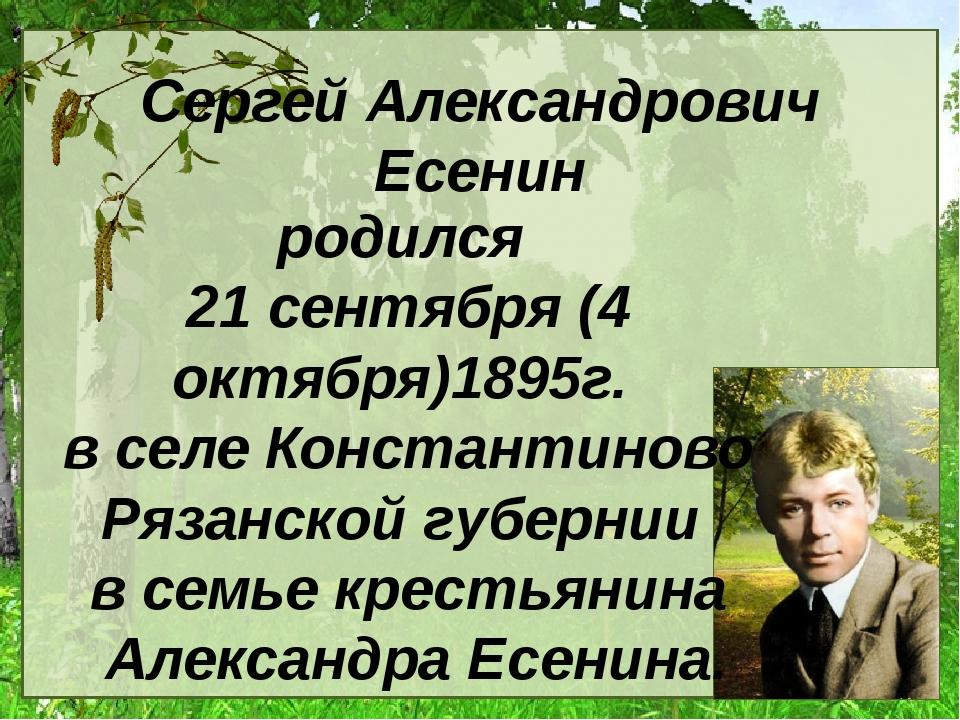 Сергей Александрович Есенин родился 21 сентября (4 октября)1895г. в селе Конс...
