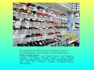 Для производства обуви «Юничел» отбираются только лучшие материалы со всего м