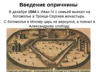 Введение опричнины В декабре 1564 г. Иван IV с семьей выехал на богомолье в Т