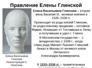 Правление Елены Глинской Елена Васильевна Глинская – вторая жена Василия III,
