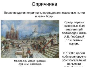 Опричнина Среди первых казненных был знаменитый полководец князь А.Б. Горбаты