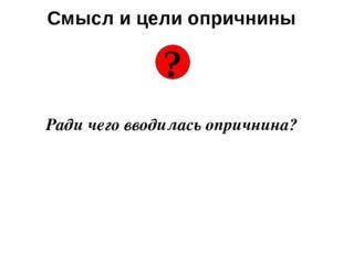 Смысл и цели опричнины Ради чего вводилась опричнина? ?