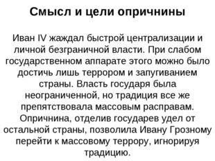 Смысл и цели опричнины Иван IV жаждал быстрой централизации и личной безграни