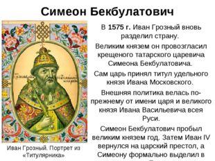 Симеон Бекбулатович В 1575 г. Иван Грозный вновь разделил страну. Великим кня