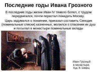 Последние годы Ивана Грозного В последние годы жизни Иван IV тяжело болел, с