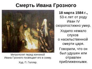 Смерть Ивана Грозного 18 марта 1584 г., 53-х лет от роду Иван IV скоропостижн
