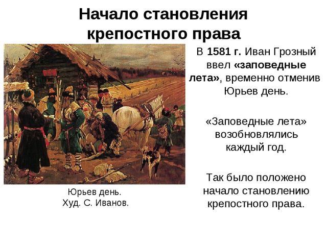 Начало становления крепостного права В 1581 г. Иван Грозный ввел «заповедные...