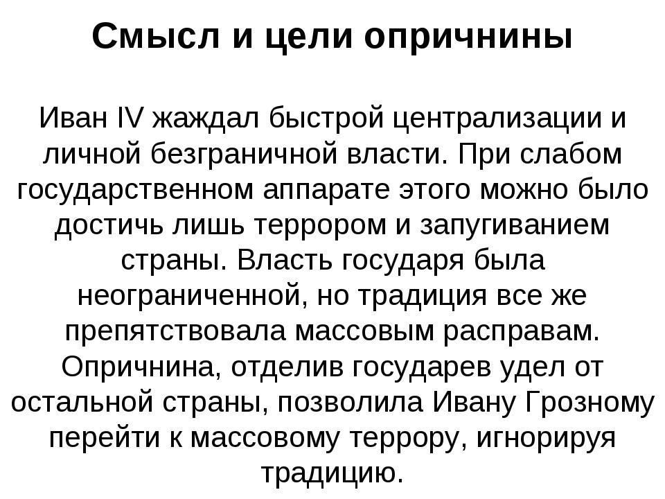 Смысл и цели опричнины Иван IV жаждал быстрой централизации и личной безграни...