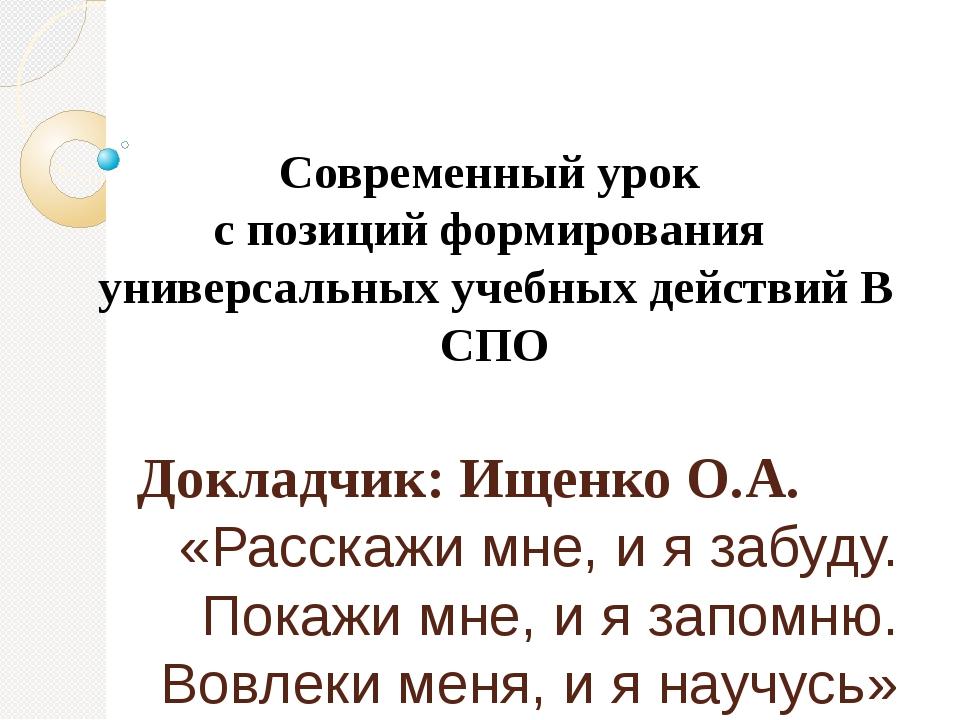 Докладчик: Ищенко О.А. «Расскажи мне, и я забуду. Покажи мне, и я запомню. Во...