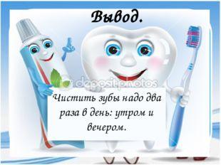 Вывод. Чистить зубы надо два раза в день: утром и вечером.