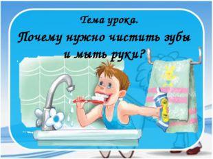 Почему нужно чистить зубы и мыть руки? Тема урока.