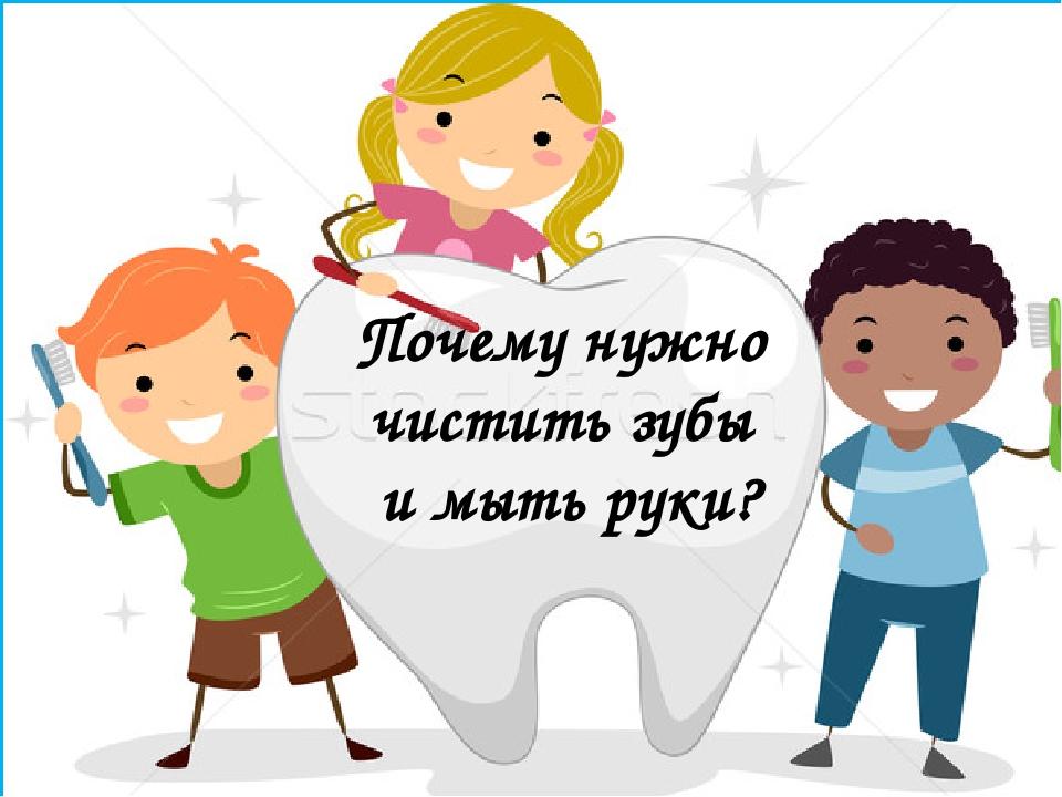 Почему нужно чистить зубы и мыть руки?