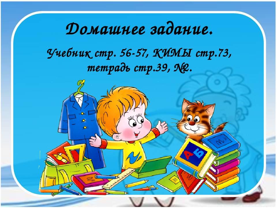 Учебник стр. 56-57, КИМЫ стр.73, тетрадь стр.39, №2. Домашнее задание.