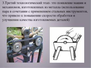 3.Третий технологический этап- это появление машин и механизмов, изготовленны