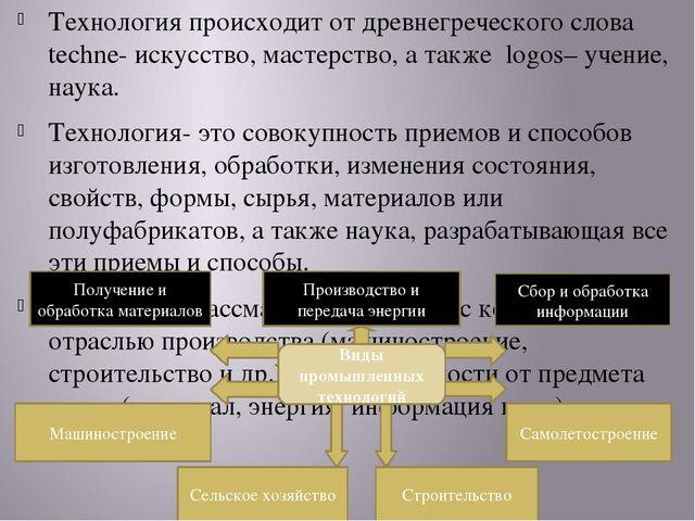 Технология происходит от древнегреческого слова techne- искусство, мастерство...